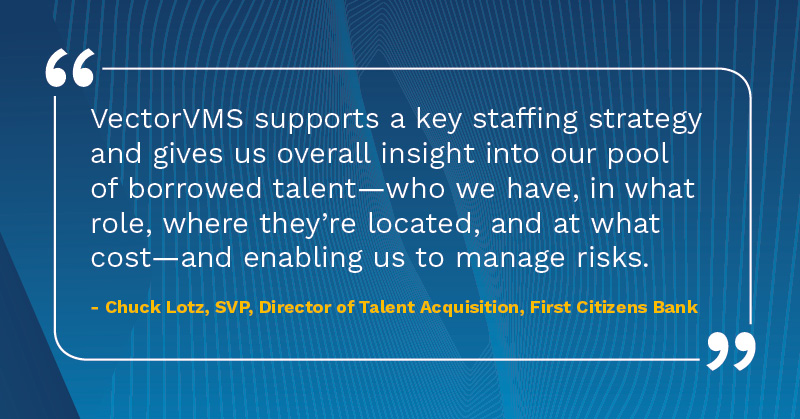 VectorVMS supports a key staffing strategy and gives us overall insights into our pool of borrowed talent. Chuck Lotz SVP Talent Acquisition First Citizens Bank