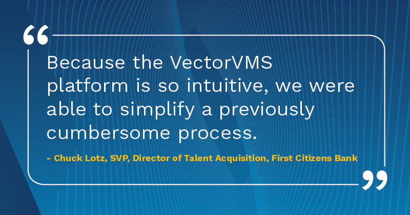 Because the VectorVMS platform is intuitive we were able to simplify a previously cumbersome process Chuck Lotz SVP talent acquisition First Citizens Bank